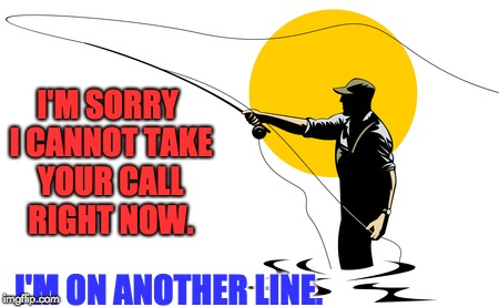 Another for my online fly fishing shop. | I'M SORRY I CANNOT TAKE YOUR CALL RIGHT NOW. I'M ON ANOTHER LINE. | image tagged in fishing | made w/ Imgflip meme maker