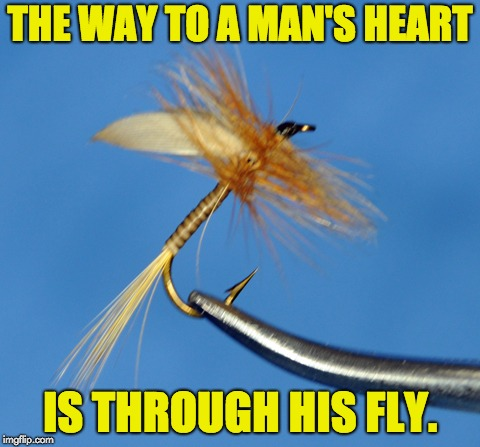One more for my online fly fishing shop. | THE WAY TO A MAN'S HEART IS THROUGH HIS FLY. | image tagged in fishing | made w/ Imgflip meme maker