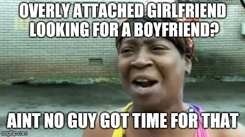 Aint Nobody Got Time For That Meme | OVERLY ATTACHED GIRLFRIEND LOOKING FOR A BOYFRIEND? AINT NO GUY GOT TIME FOR THAT | image tagged in memes,aint nobody got time for that | made w/ Imgflip meme maker