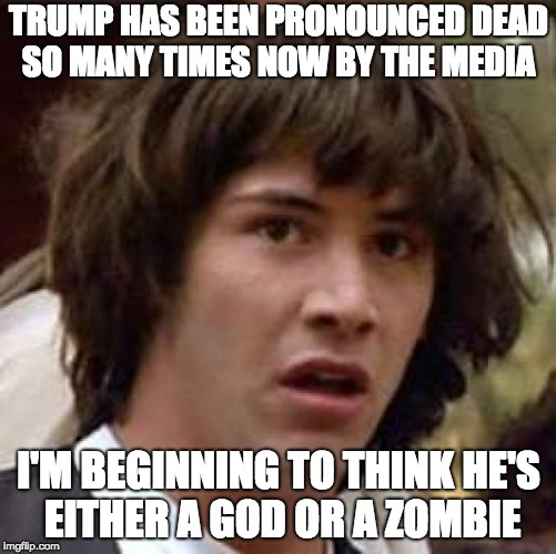 Only Trump can kill Trump | TRUMP HAS BEEN PRONOUNCED DEAD SO MANY TIMES NOW BY THE MEDIA I'M BEGINNING TO THINK HE'S EITHER A GOD OR A ZOMBIE | image tagged in conspiracy keanu,donald trump,zombies | made w/ Imgflip meme maker