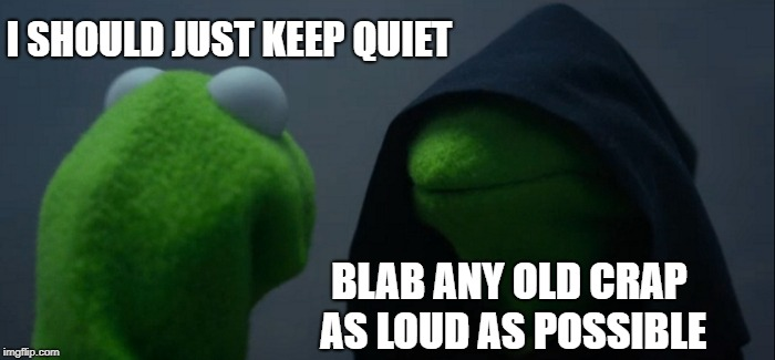 Evil Kermit Meme | I SHOULD JUST KEEP QUIET BLAB ANY OLD CRAP AS LOUD AS POSSIBLE | image tagged in memes,evil kermit | made w/ Imgflip meme maker
