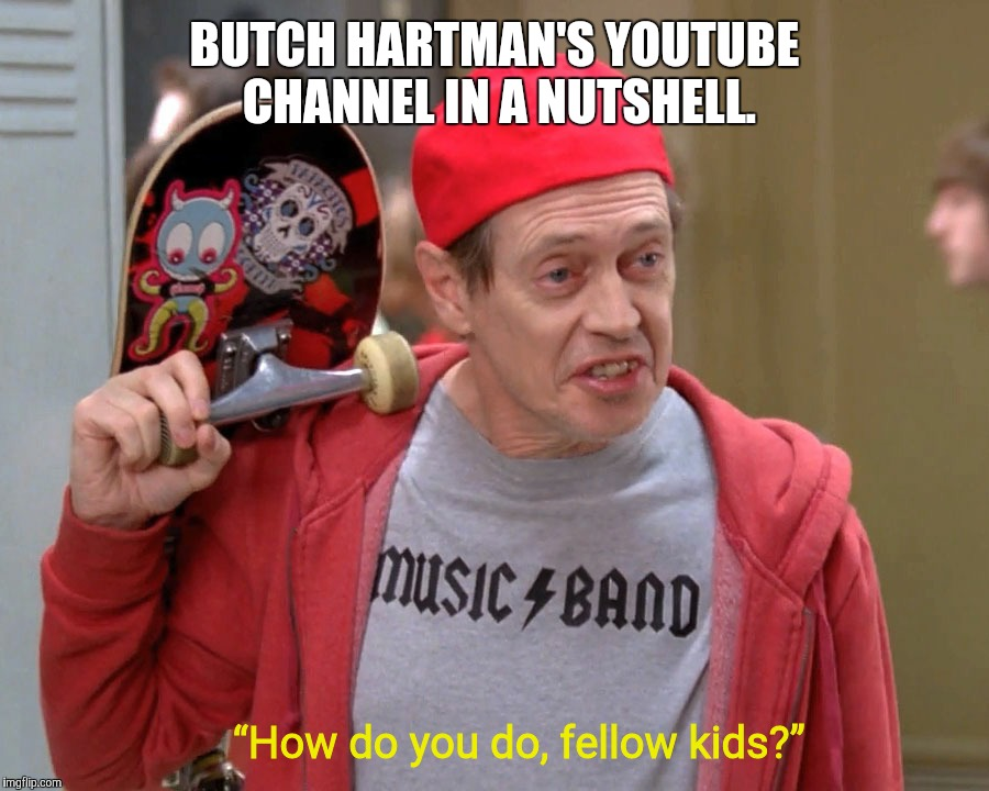 "It's quite true if you think about it. | BUTCH HARTMAN'S YOUTUBE CHANNEL IN A NUTSHELL. ""How do you do, fellow kids?"" 