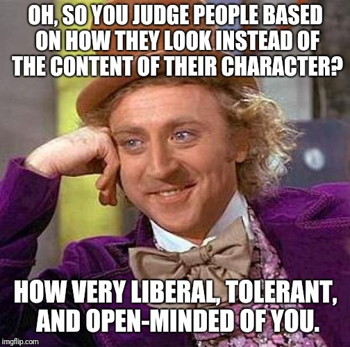 Creepy Condescending Wonka Meme | OH, SO YOU JUDGE PEOPLE BASED ON HOW THEY LOOK INSTEAD OF THE CONTENT OF THEIR CHARACTER? HOW VERY LIBERAL, TOLERANT, AND OPEN-MINDED OF YOU | image tagged in memes,creepy condescending wonka | made w/ Imgflip meme maker