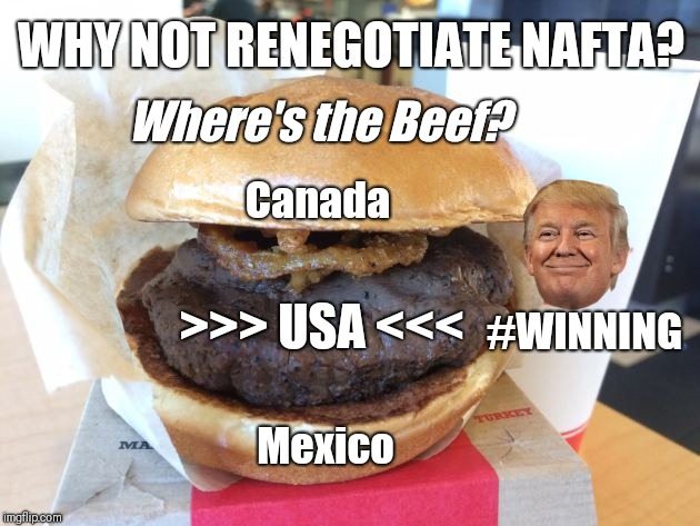 WHY NOT RENEGOTIATE #NAFTA? Where's the Beef? @POTUS TRUMP: #MAGA SMILES >>> USA <<< #WINNING!!! | WHY NOT RENEGOTIATE NAFTA? Where's the Beef? >>> USA <<< Mexico Canada #WINNING | image tagged in the art of the deal,america first,maga,winning,the great awakening,funny memes | made w/ Imgflip meme maker