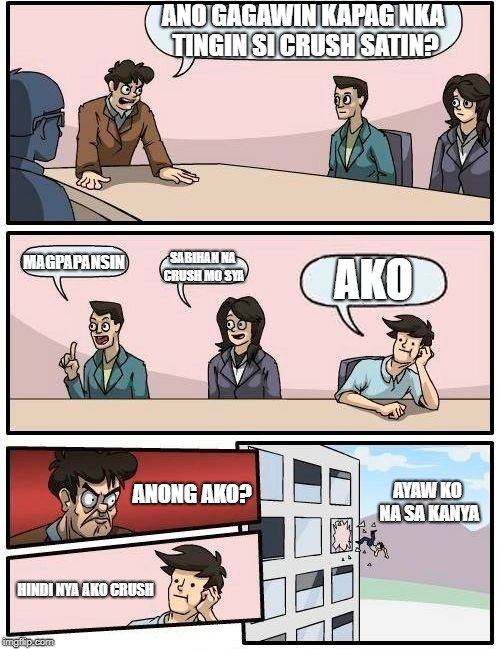 Boardroom Meeting Suggestion Meme | ANO GAGAWIN KAPAG NKA TINGIN SI CRUSH SATIN? MAGPAPANSIN SABIHAN NA CRUSH MO SYA AKO ANONG AKO? HINDI NYA AKO CRUSH AYAW KO NA SA KANYA | image tagged in memes,boardroom meeting suggestion | made w/ Imgflip meme maker