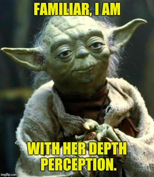 Star Wars Yoda Meme | FAMILIAR, I AM WITH HER DEPTH PERCEPTION. | image tagged in memes,star wars yoda | made w/ Imgflip meme maker