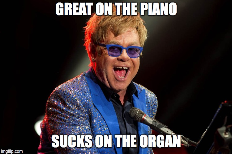 TRUTH! | GREAT ON THE PIANO SUCKS ON THE ORGAN | image tagged in elton john,gay rights,gay pride,nsfw | made w/ Imgflip meme maker