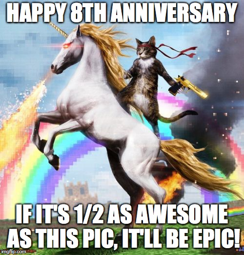 Welcome To The Internets | HAPPY 8TH ANNIVERSARY IF IT'S 1/2 AS AWESOME AS THIS PIC, IT'LL BE EPIC! | image tagged in memes,welcome to the internets | made w/ Imgflip meme maker