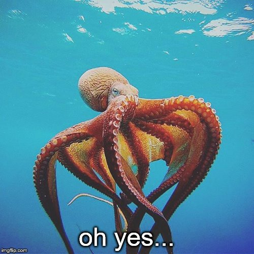 tentacle | oh yes... | image tagged in tentacle | made w/ Imgflip meme maker