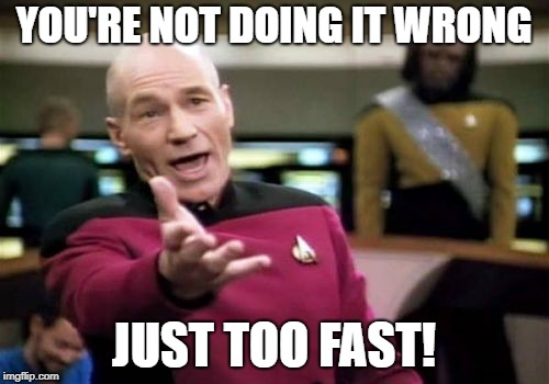 Picard Wtf Meme | YOU'RE NOT DOING IT WRONG JUST TOO FAST! | image tagged in memes,picard wtf | made w/ Imgflip meme maker
