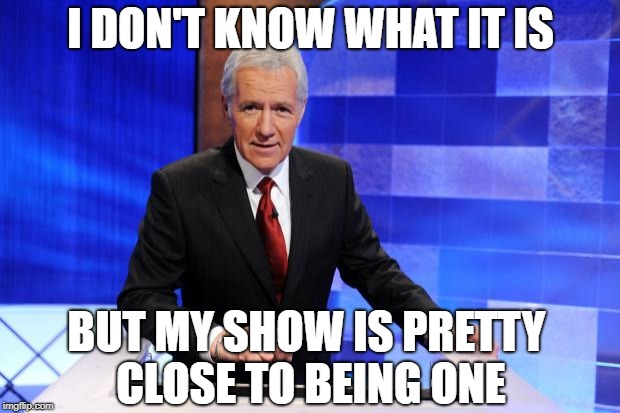Alex Trebek | I DON'T KNOW WHAT IT IS BUT MY SHOW IS PRETTY CLOSE TO BEING ONE | image tagged in alex trebek | made w/ Imgflip meme maker