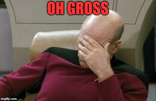 Captain Picard Facepalm Meme | OH GROSS | image tagged in memes,captain picard facepalm | made w/ Imgflip meme maker