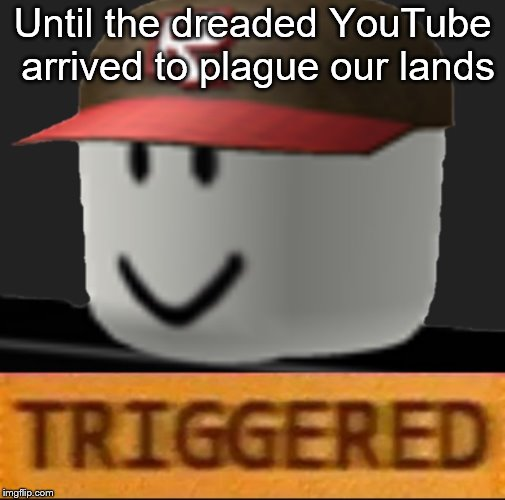 Roblox Triggered | Until the dreaded YouTube arrived to plague our lands | image tagged in roblox triggered | made w/ Imgflip meme maker