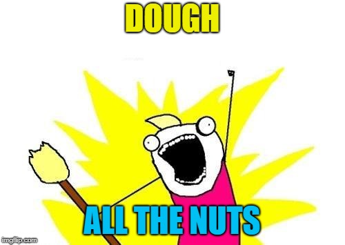 X All The Y Meme | DOUGH ALL THE NUTS | image tagged in memes,x all the y | made w/ Imgflip meme maker