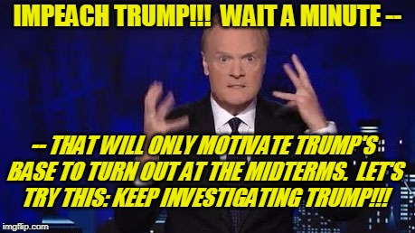 New Battlecry for the Dems | IMPEACH TRUMP!!!  WAIT A MINUTE -- -- THAT WILL ONLY MOTIVATE TRUMP'S BASE TO TURN OUT AT THE MIDTERMS.  LET'S TRY THIS: KEEP INVESTIGATING  | image tagged in lawrence o'donnell,msnbc,president trump,midterm elections,impeachment | made w/ Imgflip meme maker