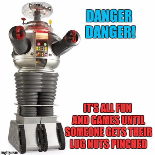 Lost In Space Robot | DANGER DANGER! IT'S ALL FUN AND GAMES UNTIL SOMEONE GETS THEIR LUG NUTS PINCHED | image tagged in lost in space robot | made w/ Imgflip meme maker