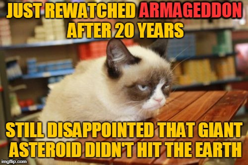 Why Did Stamper Have to Push that Button? ( ˘︹˘ ) Still inspired by superdenni. | JUST REWATCHED ARMAGEDDON AFTER 20 YEARS STILL DISAPPOINTED THAT GIANT ASTEROID DIDN'T HIT THE EARTH ARMAGEDDON | image tagged in memes,grumpy cat table,grumpy cat,rewatched,movies,michael bay | made w/ Imgflip meme maker
