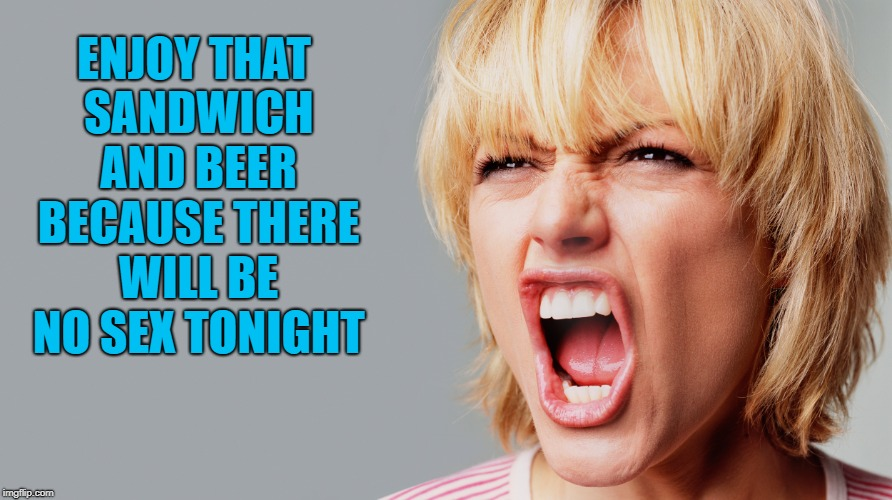 ENJOY THAT SANDWICH AND BEER BECAUSE THERE WILL BE NO SEX TONIGHT | made w/ Imgflip meme maker