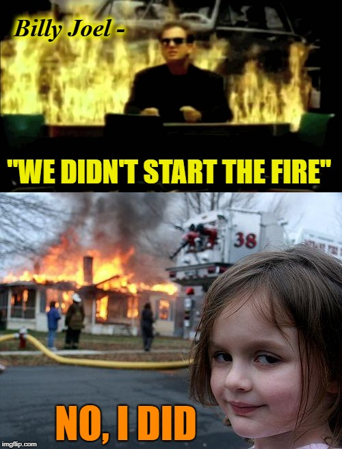 "On fire | Billy Joel - ""WE DIDN'T START THE FIRE"" NO, I DID 