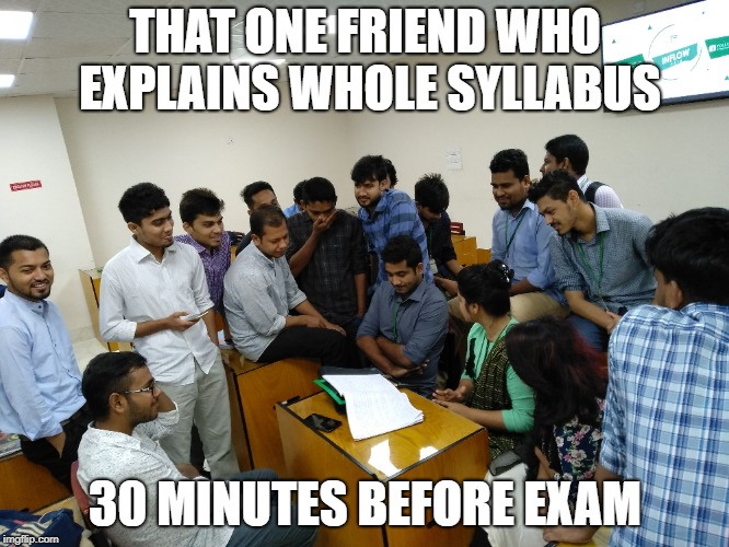 That one friend who explains whole syllabus 30 minutes before exam | THAT ONE FRIEND WHO EXPLAINS WHOLE SYLLABUS 30 MINUTES BEFORE EXAM | image tagged in exams,that one friend | made w/ Imgflip meme maker