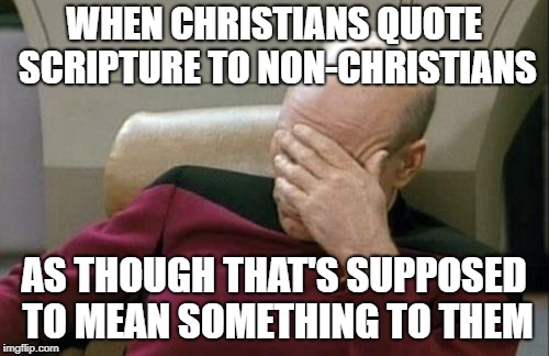 Captain Picard Facepalm Meme | WHEN CHRISTIANS QUOTE SCRIPTURE TO NON-CHRISTIANS AS THOUGH THAT'S SUPPOSED TO MEAN SOMETHING TO THEM | image tagged in memes,captain picard facepalm | made w/ Imgflip meme maker