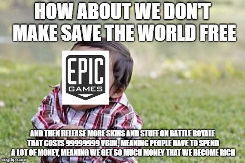 Epic games please don't do this | HOW ABOUT WE DON'T MAKE SAVE THE WORLD FREE AND THEN RELEASE MORE SKINS AND STUFF ON BATTLE ROYALE THAT COSTS 99999999 VBUX, MEANING PEOPLE  | image tagged in memes,evil toddler,fortnite meme | made w/ Imgflip meme maker