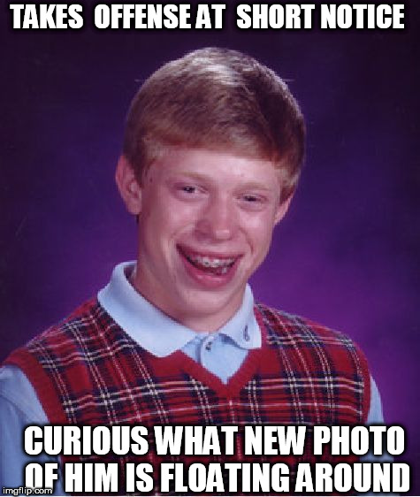 Bad Luck Brian Meme | TAKES  OFFENSE AT  SHORT NOTICE CURIOUS WHAT NEW PHOTO OF HIM IS FLOATING AROUND | image tagged in memes,bad luck brian | made w/ Imgflip meme maker