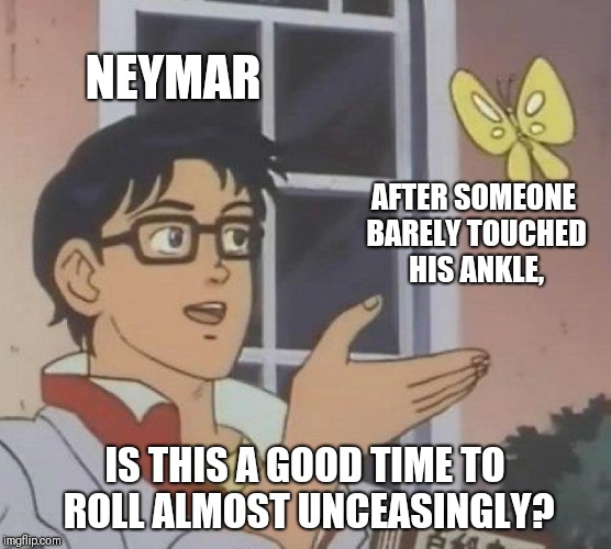 Really Neymar? Yes, I'm still on about it. | NEYMAR AFTER SOMEONE BARELY TOUCHED HIS ANKLE, IS THIS A GOOD TIME TO ROLL ALMOST UNCEASINGLY? | image tagged in memes,is this a pigeon,neymar,flop,roll | made w/ Imgflip meme maker