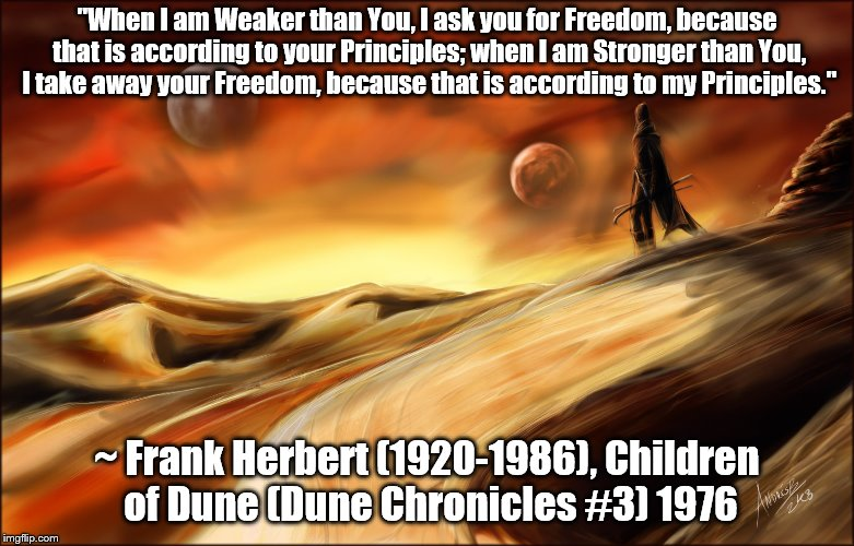 "Quote from Frank Herbert's Children of Dune (1976) | ""When I am Weaker than You, I ask you for Freedom, because that is according to your Principles; when I am Stronger than You, I take away yo 