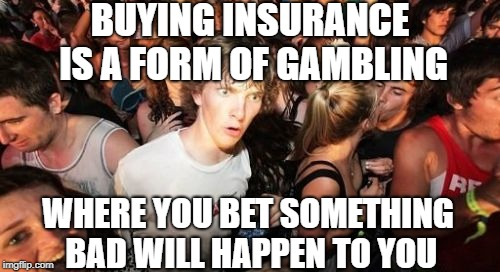 Insurance is Actually Gambling. Do you really want to win big? |  BUYING INSURANCE IS A FORM OF GAMBLING; WHERE YOU BET SOMETHING BAD WILL HAPPEN TO YOU | image tagged in sudden clarity clarence,insurance,life insurance,car insurance,gambling | made w/ Imgflip meme maker
