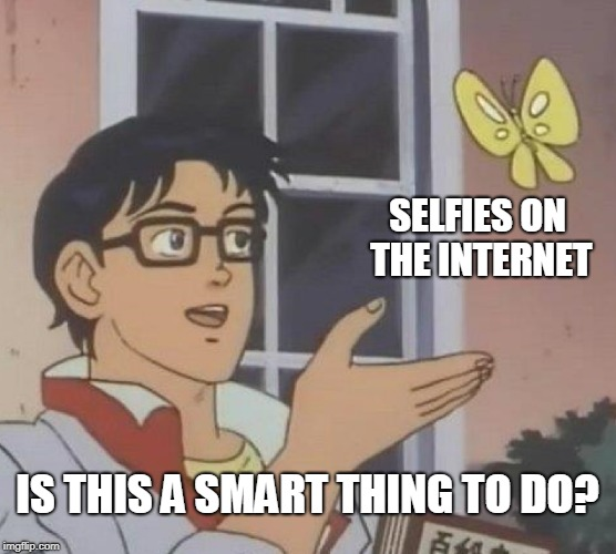 Is This A Pigeon Meme | SELFIES ON THE INTERNET IS THIS A SMART THING TO DO? | image tagged in memes,is this a pigeon | made w/ Imgflip meme maker