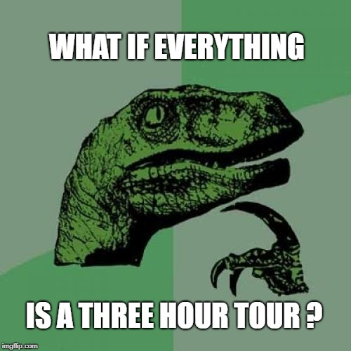 Philosoraptor Meme | WHAT IF EVERYTHING IS A THREE HOUR TOUR ? | image tagged in memes,philosoraptor,gilligan's island,going to need a bigger boat,i should buy a boat cat | made w/ Imgflip meme maker