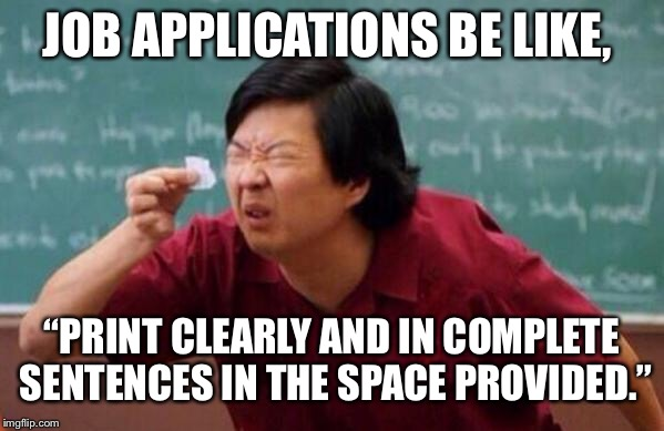 "Small List |  JOB APPLICATIONS BE LIKE, ""PRINT CLEARLY AND IN COMPLETE SENTENCES IN THE SPACE PROVIDED."" 