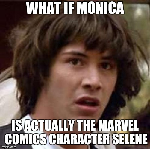 Conspiracy Keanu Meme | WHAT IF MONICA IS ACTUALLY THE MARVEL COMICS CHARACTER SELENE | image tagged in memes,conspiracy keanu | made w/ Imgflip meme maker