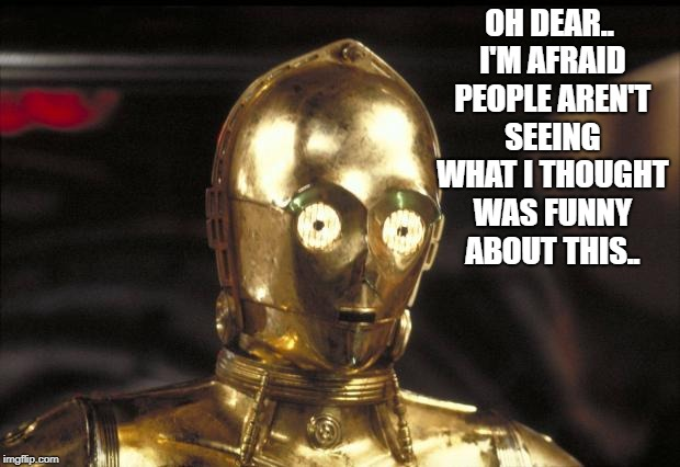 c3po | OH DEAR.. I'M AFRAID PEOPLE AREN'T SEEING WHAT I THOUGHT WAS FUNNY ABOUT THIS.. | image tagged in c3po | made w/ Imgflip meme maker