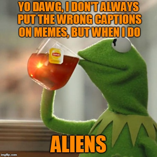 'The Most Interesting Failed Meme in the World.' Fail Week - from August 27th to September 3rd (a Landon_the_memer event). | YO DAWG, I DON'T ALWAYS PUT THE WRONG CAPTIONS ON MEMES, BUT WHEN I DO ALIENS | image tagged in memes,but thats none of my business,fail week,disaster girl,aliens,is this a pigeon | made w/ Imgflip meme maker