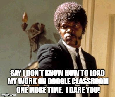 Say That Again I Dare You | SAY I DON'T KNOW HOW TO LOAD MY WORK ON GOOGLE CLASSROOM ONE MORE TIME.  I DARE YOU! | image tagged in memes,say that again i dare you | made w/ Imgflip meme maker