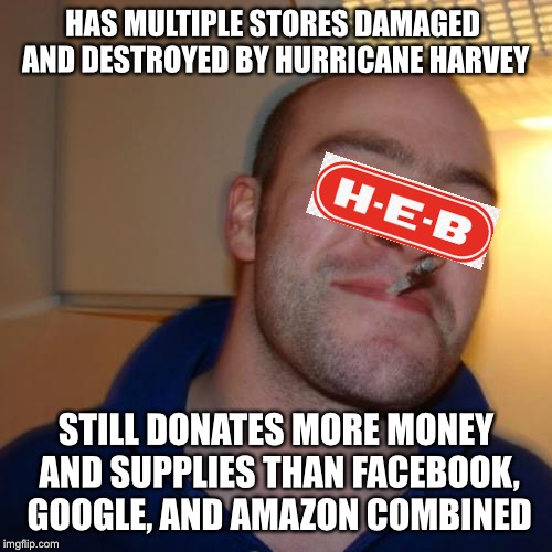 Good Guy HEB | HAS MULTIPLE STORES DAMAGED AND DESTROYED BY HURRICANE HARVEY STILL DONATES MORE MONEY AND SUPPLIES THAN FACEBOOK, GOOGLE, AND AMAZON COMBIN | image tagged in memes,good guy greg,hurricane harvey | made w/ Imgflip meme maker