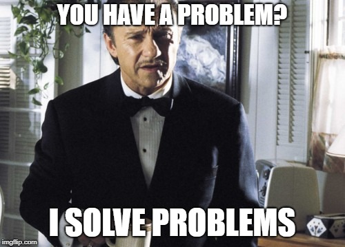 YOU HAVE A PROBLEM? I SOLVE PROBLEMS | made w/ Imgflip meme maker