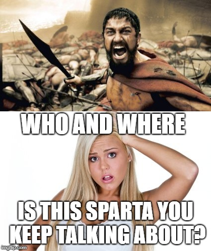 Gotta Wonder | WHO AND WHERE IS THIS SPARTA YOU KEEP TALKING ABOUT? | image tagged in dumb blonde,sparta | made w/ Imgflip meme maker