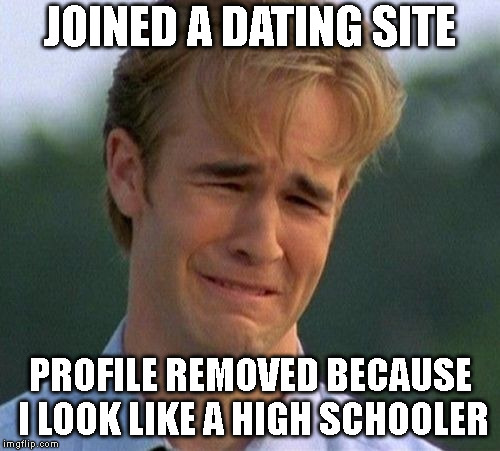 I thought this kind of crap was over... Guess not. | JOINED A DATING SITE PROFILE REMOVED BECAUSE I LOOK LIKE A HIGH SCHOOLER | image tagged in memes,1990s first world problems,aging,online dating,crying dawson,dating | made w/ Imgflip meme maker
