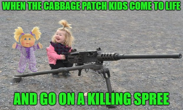 Crazy Dolls | WHEN THE CABBAGE PATCH KIDS COME TO LIFE AND GO ON A KILLING SPREE | image tagged in funny memes,cabbage patch dolls,dolls,kid | made w/ Imgflip meme maker