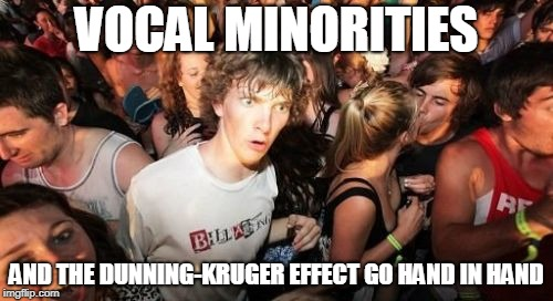 Sudden Clarity Clarence |  VOCAL MINORITIES; AND THE DUNNING-KRUGER EFFECT GO HAND IN HAND | image tagged in memes,sudden clarity clarence,dunning-kruger effect,vocal minority,correlation,stupid people with big mouthes | made w/ Imgflip meme maker