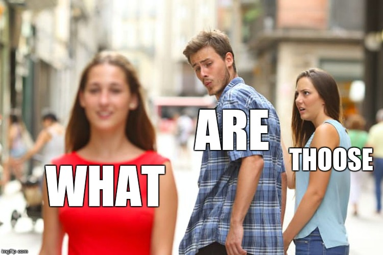 Distracted Boyfriend | WHAT ARE THOOSE | image tagged in memes,distracted boyfriend | made w/ Imgflip meme maker