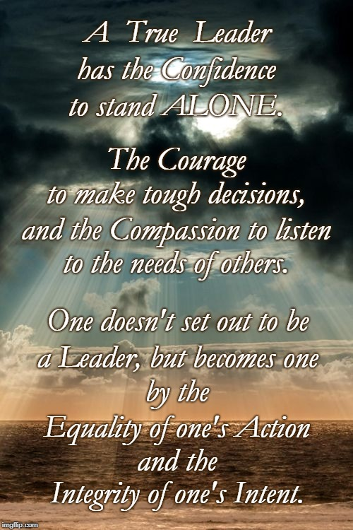 A True Leader | A  True  Leader Integrity of one's Intent. has the Confidence to stand ALONE. The Courage to make tough decisions, and the Compassion to lis | image tagged in true leader,confident leader,courageous leader,compassionate leader,equality,integrity | made w/ Imgflip meme maker