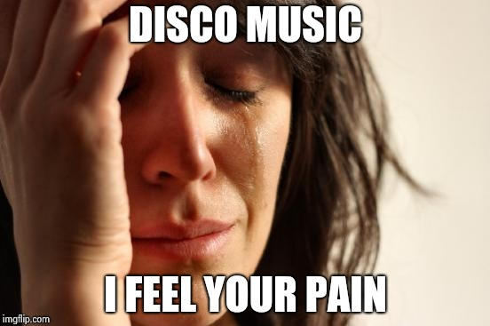 First World Problems Meme | DISCO MUSIC I FEEL YOUR PAIN | image tagged in memes,first world problems | made w/ Imgflip meme maker