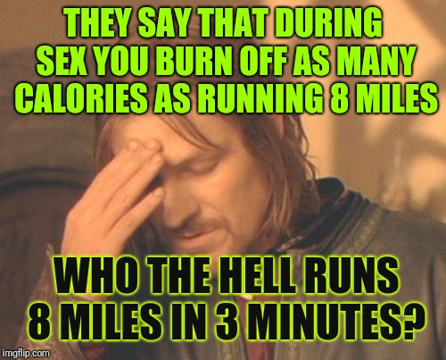 Really? | THEY SAY THAT DURING SEX YOU BURN OFF AS MANY CALORIES AS RUNNING 8 MILES WHO THE HELL RUNS 8 MILES IN 3 MINUTES? | image tagged in memes,frustrated boromir,sex,losing calories,nsfw,men and women | made w/ Imgflip meme maker