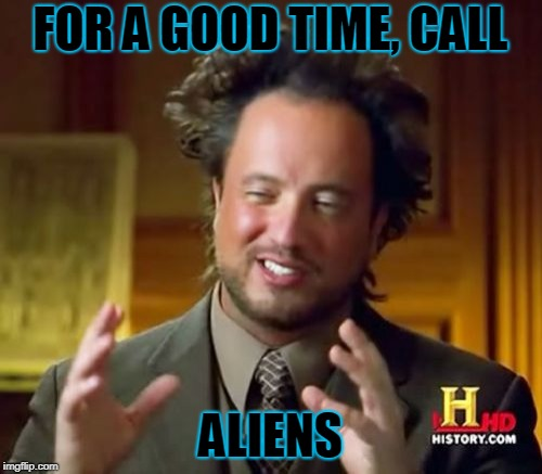 Ancient Aliens Meme | FOR A GOOD TIME, CALL ALIENS | image tagged in memes,ancient aliens | made w/ Imgflip meme maker