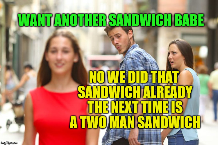 Distracted Boyfriend Meme | WANT ANOTHER SANDWICH BABE NO WE DID THAT SANDWICH ALREADY THE NEXT TIME IS A TWO MAN SANDWICH | image tagged in memes,distracted boyfriend | made w/ Imgflip meme maker