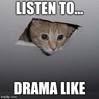 Ceiling Cat | LISTEN TO... DRAMA LIKE | image tagged in memes,ceiling cat | made w/ Imgflip meme maker